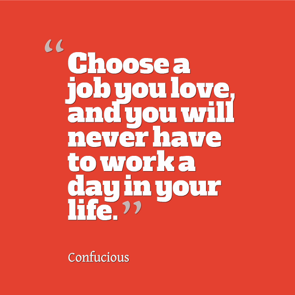 choose-a-job-you-love-and-you-will-never-have-to-work-a-day-in-your-life4